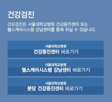 건강검진 - 건강검진은 서울대학교병원 건강증진센터 또는 헬스케어시스템 강남센터를 통해 하실 수 있습니다.